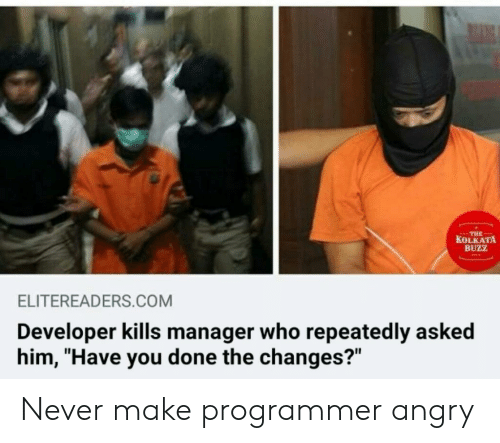 "You Done: THE  KOLKATA  BUZZ  ELITEREADERS.COM  Developer kills manager who repeatedly asked  him, ""Have you done the changes?"" Never make programmer angry"