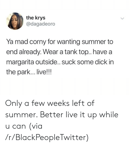 margarita: the krys  @dagadeoro  Ya mad corny for wanting summer to  end already. Wear a tank top.. have  margarita outside.. suck some dick in  the park... live!!! Only a few weeks left of summer. Better live it up while u can (via /r/BlackPeopleTwitter)