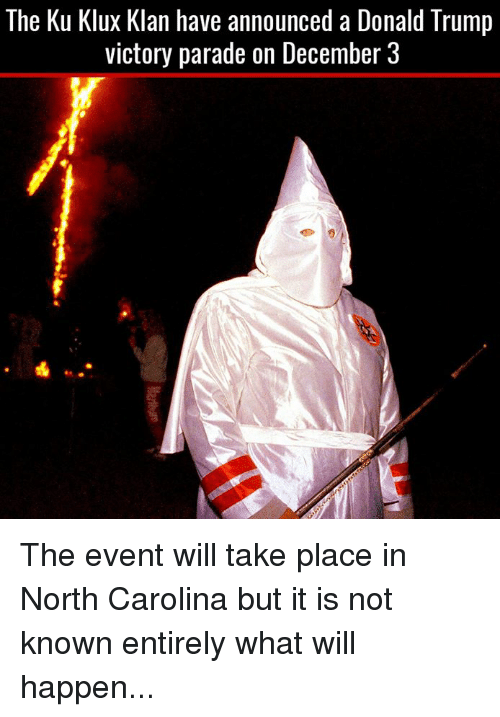 Memes, North Carolina, and Victorious: The Ku Klux Klan have announced a Donald Trump  victory parade on December 3 The event will take place in North Carolina but it is not known entirely what will happen...