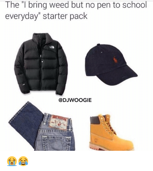 """Starter Packs: The l bring weed but no pen to school  everyday"""" starter pack  @DJWOOGIE 😭😂"""