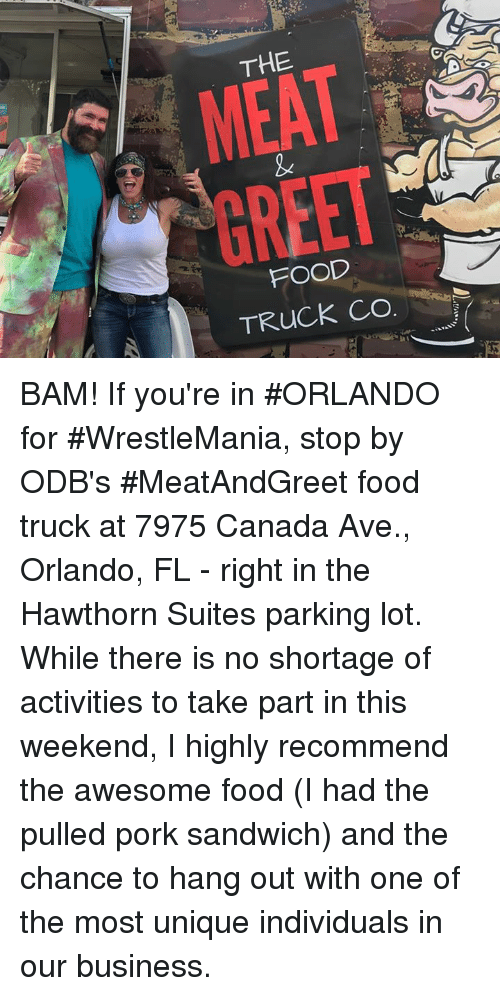 hanged: THE  L  FOOD  TRUCK CO BAM! If you're in #ORLANDO for #WrestleMania, stop by ODB's #MeatAndGreet food truck at 7975 Canada Ave., Orlando, FL - right in the Hawthorn Suites parking lot.  While there is no shortage of activities to take part in this weekend, I highly recommend the awesome food (I had the pulled pork sandwich) and the chance to hang out with one of the most unique individuals in our business.