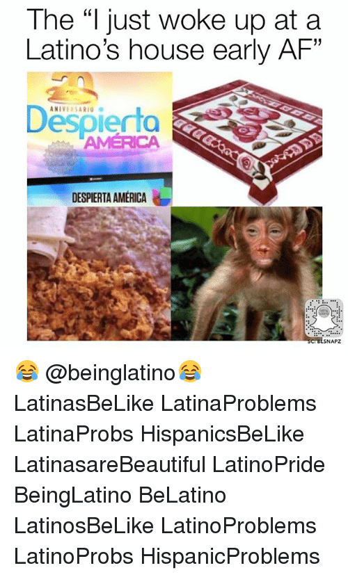 "Af, America, and Latinos: The ""l just woke up at a  Latino's house early AF""  Despierta  AMERICA  DESPIERTA AMERICA  NAPZ 😂 @beinglatino😂 LatinasBeLike LatinaProblems LatinaProbs HispanicsBeLike LatinasareBeautiful LatinoPride BeingLatino BeLatino LatinosBeLike LatinoProblems LatinoProbs HispanicProblems"