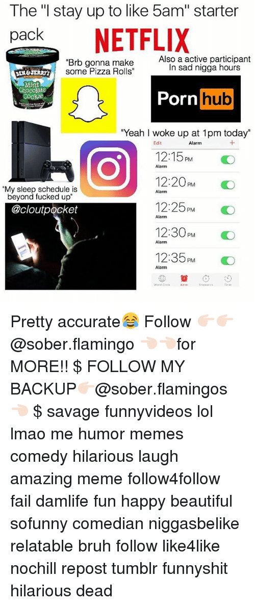 "Beautiful, Bruh, and Fail: The ""l stay up to like 5am"" starter  pack NETFLIX  ""Brb gonna make  some Pizza Rolls""  ATSome Pizza Rolls  Also a active participant  In sad nigga hours  Mint  Porn  hub  ""Yeah I woke up at 1pm today""  Edit  Alarm  12:15PM O  12:20PM  12:25PM  12:30PM O  12:35PM O  Alarm  ""My sleep schedule is  beyond fucked up""  Alarm  @cloutpocket  Alarm  Alarm  Alarm Pretty accurate😂 Follow 👉🏻👉🏻@sober.flamingo 👈🏻👈🏻for MORE!! $ FOLLOW MY BACKUP👉🏻@sober.flamingos👈🏻 $ savage funnyvideos lol lmao me humor memes comedy hilarious laugh amazing meme follow4follow fail damlife fun happy beautiful sofunny comedian niggasbelike relatable bruh follow like4like nochill repost tumblr funnyshit hilarious dead"