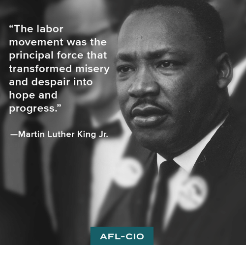 "Martin, Martin Luther King Jr., and Memes: ""The labor  movement was the  principal force that  transformed misery  and despair into  hope and  progress.""  Martin Luther King Jr.  AFL-CIO"
