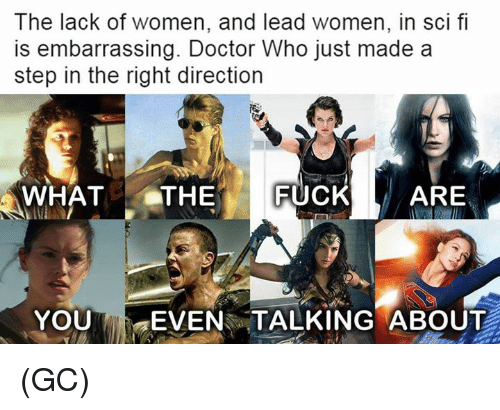 "Doctor, Memes, and Doctor Who: The lack of  is embarrassing. Doctor Who just made a  step in the right direction  women, and lead women, in ScI fi  WHATTHE FUCKARE  YOUT t""EVEN TALKING ABOUT (GC)"