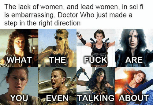 "Doctor, Memes, and Doctor Who: The lack of women, and lead women, in sci f  is embarrassing. Doctor Who just made a  step in the right direction  WHATTHEFUCKARE  YOU' ""EVEN TALKING ABOUT"