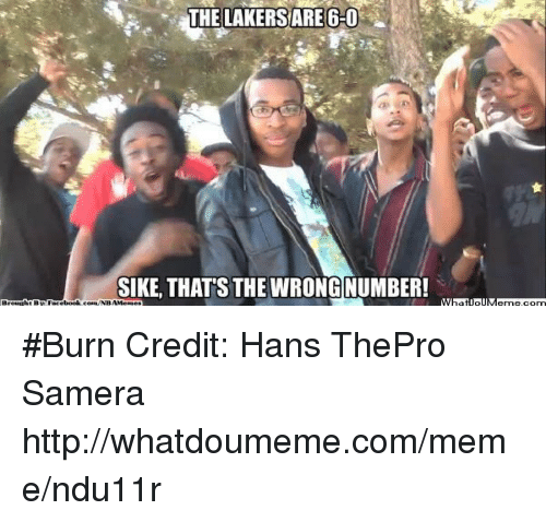 Thats The Wrong Number: THE LAKERS ARE 6-0  SIKE, THATS THE WRONG NUMBER! #Burn Credit: Hans ThePro Samera  http://whatdoumeme.com/meme/ndu11r