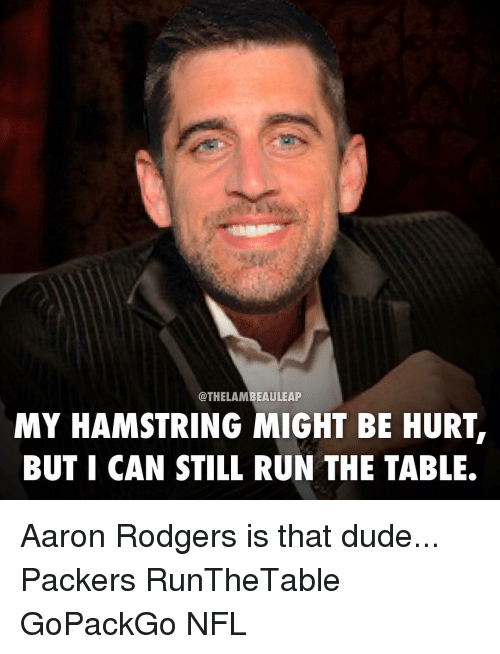 Aaron Rodgers, Memes, and Packers: @THE LAM  BEAULEAP  MY HAMSTRING MIGHT BE HURT,  BUT I CAN STILL RUN THE TABLE. Aaron Rodgers is that dude... Packers RunTheTable GoPackGo NFL