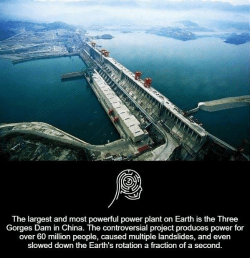 earth rotation: The largest and most powerful power plant on Earth is the Three  Gorges Dam in China. The controversial project produces power for  over 60 million people, caused multiple landslides, and even  slowed down the Earth's rotation a fraction of a second.