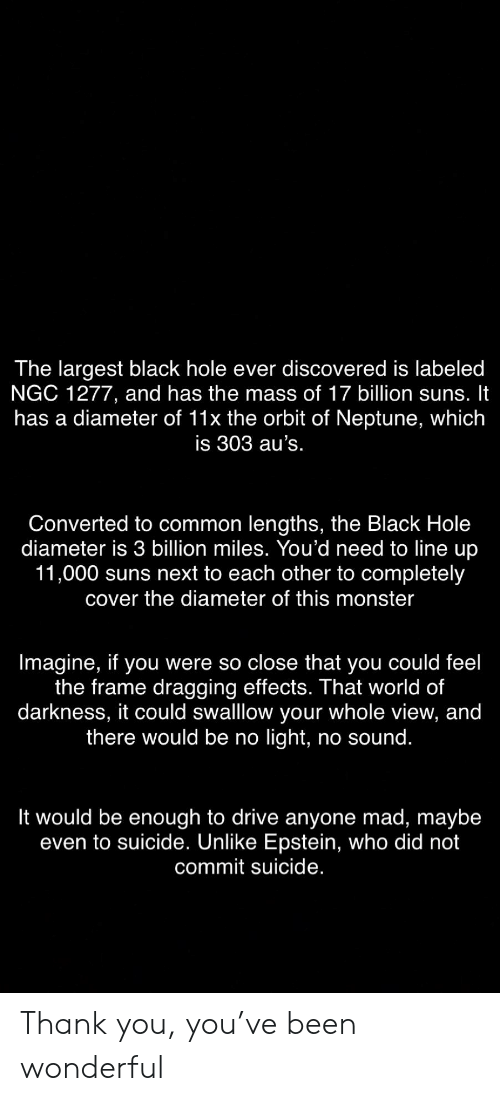 world of darkness: The largest black hole ever discovered is labeled  NGC 1277, and has the mass of 17 billion suns. It  has a diameter of 11x the orbit of Neptune, which  is 303 au's.  Converted to common lengths, the Black Hole  diameter is 3 billion miles. You'd need to line up  11,000 suns next to each other to completely  cover the diameter of this monster  Imagine, if you were so close that you could feel  the frame dragging effects. That world of  darkness, it could swalllow your whole view, and  there would be no light, no sound.  It would be enough to drive anyone mad, maybe  even to suicide. Unlike Epstein, who did not  commit suicide. Thank you, you've been wonderful