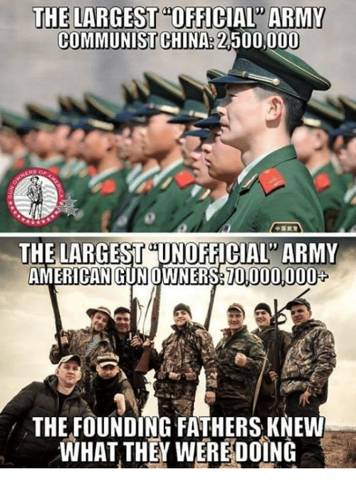 "Memes, China, and Army: THE LARGEST OFFICIAL"" ARMY  COMMUNIST CHINA: 2.500,000  THE LARGEST UNOFFICIAL ARMY  AMERICANGUN OWNERS 010000008  THE FOUNDING FATHERS KNEW  WHAT THEY WEREDOİNG"