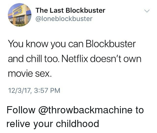 Blockbuster, Chill, and Memes: The Last Blockbuster  @loneblockbuster  You know you can Blockbuster  and chill too. Netflix doesn't own  movie sex  12/3/17, 3:57 PM Follow @throwbackmachine to relive your childhood