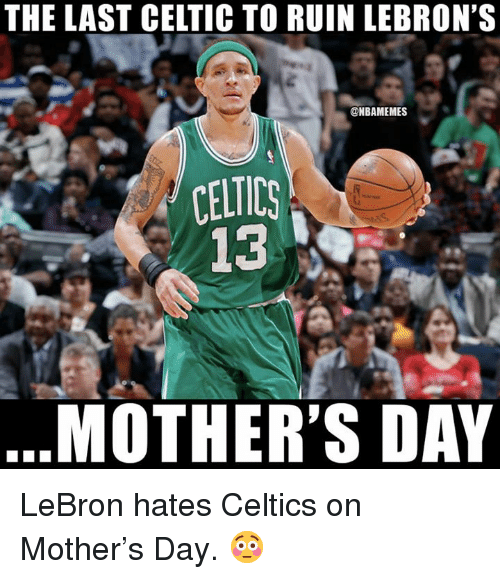 Celtic, Mother's Day, and Nba: THE LAST CELTIC TO RUIN LEBRON'S  @NBAMEMES  CELTICS  13  MOTHER'S DAY LeBron hates Celtics on Mother's Day. 😳