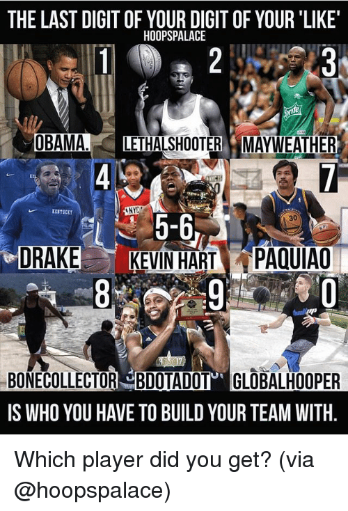 Drake, Kevin Hart, and Mayweather: THE LAST DIGIT OF YOUR DIGIT OF YOUR 'LIKE  HOOPSPALACE  UBAMA.LETHALSHOOTER MAYWEATHER  KESTSCET  5-6  KEVIN HART PAQUIAO  30  에  DRAKE  BONECOLLECTOR BDOTADOT GLOBALHOOPER  IS WHO YOU HAVE TO BUILD YOUR TEAM WITH. Which player did you get? (via @hoopspalace)