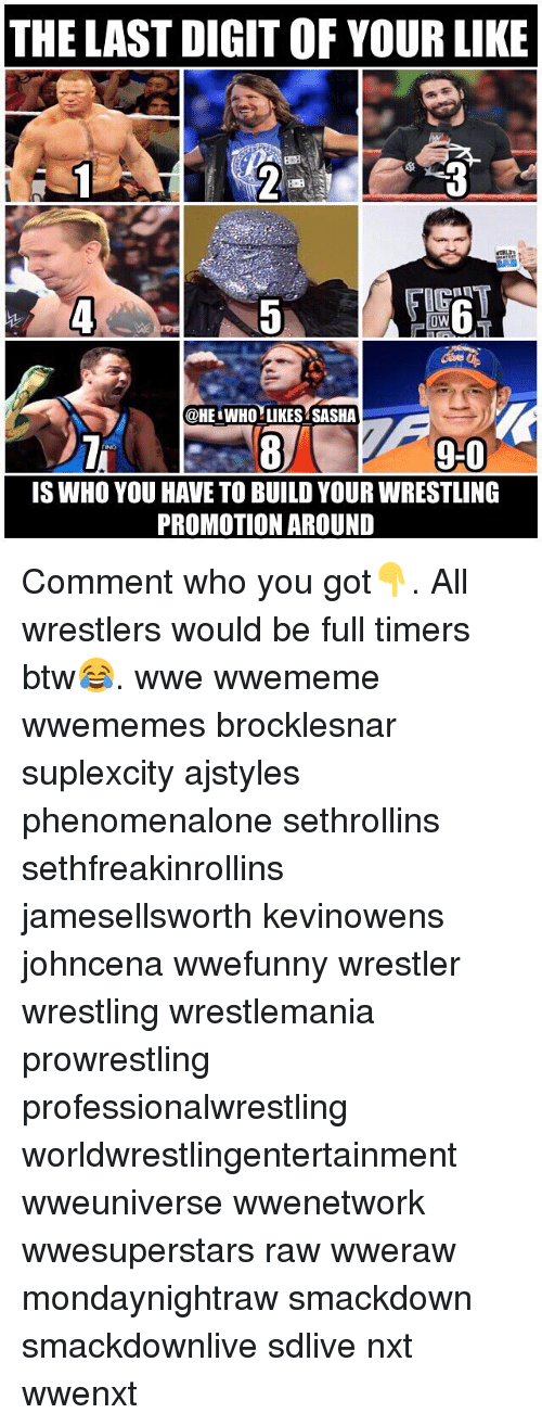 smackdown: THE LAST DIGIT OF YOUR LIKE  BOE  IG  0W  @HE WHO LIKES SASHA  9-0  90  IS WHO YOU HAVE TO BUILD YOUR WRESTLING  PROMOTION AROUND Comment who you got👇. All wrestlers would be full timers btw😂. wwe wwememe wwememes brocklesnar suplexcity ajstyles phenomenalone sethrollins sethfreakinrollins jamesellsworth kevinowens johncena wwefunny wrestler wrestling wrestlemania prowrestling professionalwrestling worldwrestlingentertainment wweuniverse wwenetwork wwesuperstars raw wweraw mondaynightraw smackdown smackdownlive sdlive nxt wwenxt