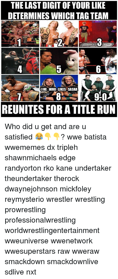 Batista: THE LAST DIGIT OF YOUR LIKE  DETERMINES WHICH TAG TEAM  LAVAR & L  @HE-WHO LIKES SASHA  REUNITES FOR A TITLE RUN Who did u get and are u satisfied 😂👇👇? wwe batista wwememes dx tripleh shawnmichaels edge randyorton rko kane undertaker theundertaker therock dwaynejohnson mickfoley reymysterio wrestler wrestling prowrestling professionalwrestling worldwrestlingentertainment wweuniverse wwenetwork wwesuperstars raw wweraw smackdown smackdownlive sdlive nxt