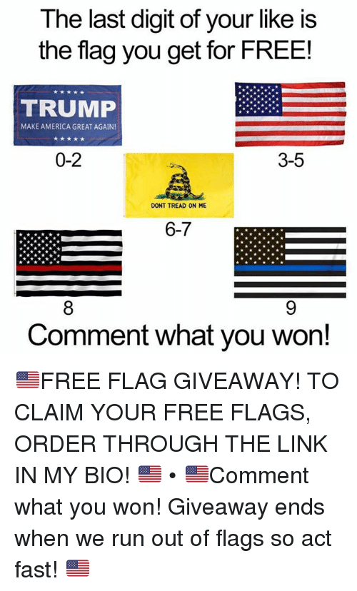 America, Memes, and Run: The last digit of your like is  the flag you get for FREE!  TRUMP  MAKE AMERICA GREAT AGAIN  0-2  3-5  DONT TREAD ON ME  6-7  Comment what you won! 🇺🇸FREE FLAG GIVEAWAY! TO CLAIM YOUR FREE FLAGS, ORDER THROUGH THE LINK IN MY BIO! 🇺🇸 • 🇺🇸Comment what you won! Giveaway ends when we run out of flags so act fast! 🇺🇸