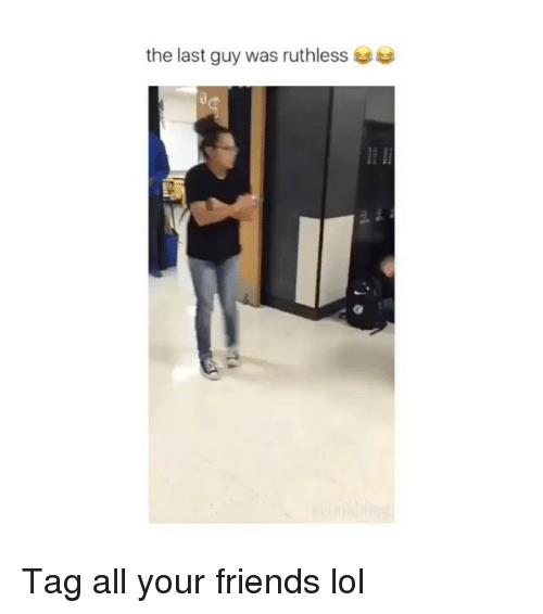 Friends, Lol, and Memes: the last guy was ruthless Tag all your friends lol