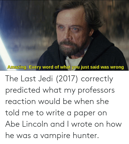 vampire: The Last Jedi (2017) correctly predicted what my professors reaction would be when she told me to write a paper on Abe Lincoln and I wrote on how he was a vampire hunter.