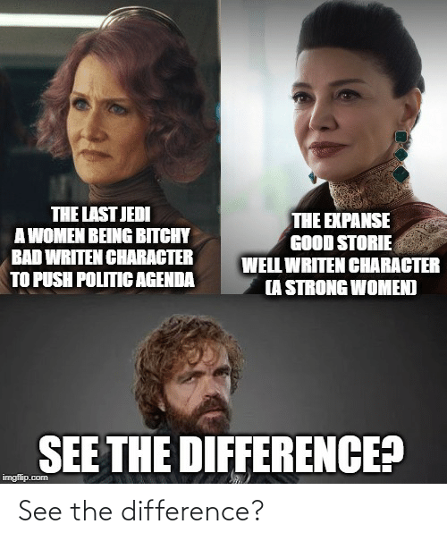 strong women: THE LAST JEDI  A WOMEN BEING BITCHY  BAD WRITEN CHARACTER  TO PUSH POLITIC AGENDA  THE EXPANSE  GOOD STORIE  WELL WRITEN CHARACTER  (A STRONG WOMEN)  SEE THE DIFFERENCE?  imgflip.com See the difference?