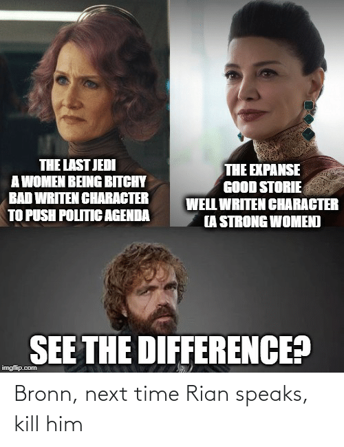 strong women: THE LAST JEDI  A WOMEN BEING BITCHY  BAD WRITEN CHARACTER  TO PUSH POLITIC AGENDA  THE EXPANSE  GOOD STORIE  WELL WRITEN CHARACTER  (A STRONG WOMEN)  SEE THE DIFFERENCE?  imgflip.com Bronn, next time Rian speaks, kill him