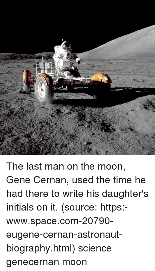 biography: The last man on the moon, Gene Cernan, used the time he had there to write his daughter's initials on it. (source: https:-www.space.com-20790-eugene-cernan-astronaut-biography.html) science genecernan moon