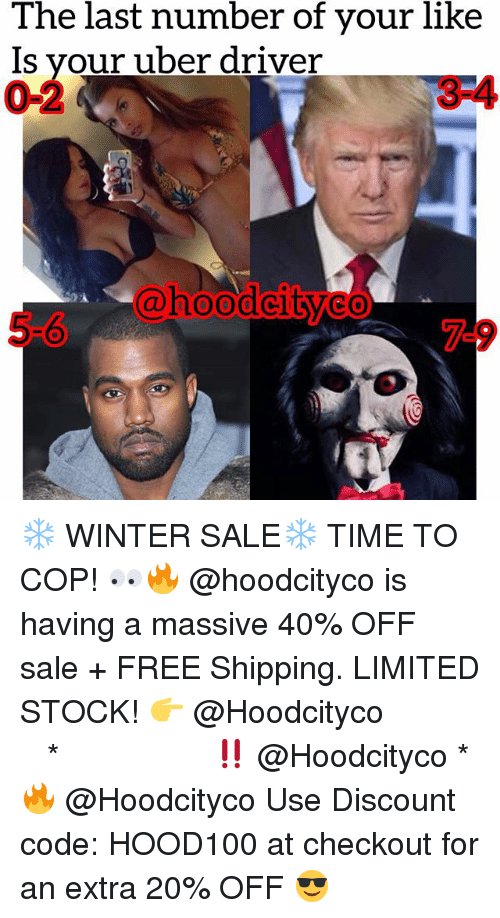 Memes, Uber, and Winter: The last number of your like  Is vour uber driver  0-2  3-4  @hoodcitveo  0  5-6  7-9 ❄️ WINTER SALE❄️ TIME TO COP! 👀🔥 @hoodcityco is having a massive 40% OFF sale + FREE Shipping. LIMITED STOCK! 👉 @Hoodcityco ⠀⠀⠀⠀⠀⠀⠀⠀⠀⠀⠀⠀⠀ ⠀ ⠀⠀ * ‼️ @Hoodcityco * 🔥 @Hoodcityco Use Discount code: HOOD100 at checkout for an extra 20% OFF 😎
