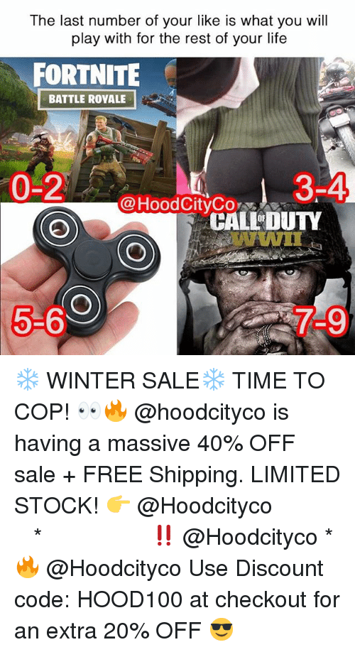 Life, Memes, and Winter: The last number of your like is what you will  play with for the rest of your life  FORTNITE  BATTLE ROYALE  0-2  3-4  @HoodCityCo  CALL DUTY  WWII  5-6  7-9 ❄️ WINTER SALE❄️ TIME TO COP! 👀🔥 @hoodcityco is having a massive 40% OFF sale + FREE Shipping. LIMITED STOCK! 👉 @Hoodcityco ⠀⠀⠀⠀⠀⠀⠀⠀⠀⠀⠀⠀⠀ ⠀ ⠀⠀ * ‼️ @Hoodcityco * 🔥 @Hoodcityco Use Discount code: HOOD100 at checkout for an extra 20% OFF 😎