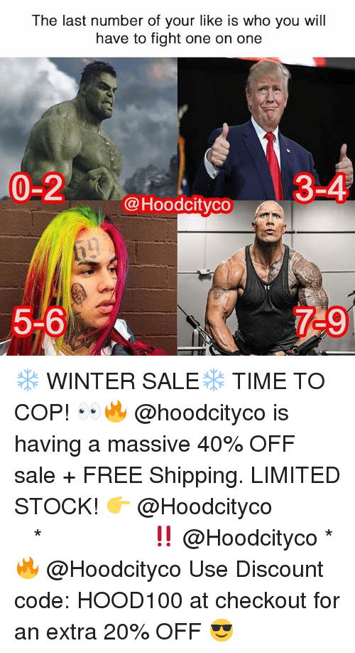 Memes, Winter, and Free: The last number of your like is who you will  have to fight one on one  0-2  3-4  @Hoodcitvco  5-6  759 ❄️ WINTER SALE❄️ TIME TO COP! 👀🔥 @hoodcityco is having a massive 40% OFF sale + FREE Shipping. LIMITED STOCK! 👉 @Hoodcityco ⠀⠀⠀⠀⠀⠀⠀⠀⠀⠀⠀⠀⠀ ⠀ ⠀⠀ * ‼️ @Hoodcityco * 🔥 @Hoodcityco Use Discount code: HOOD100 at checkout for an extra 20% OFF 😎