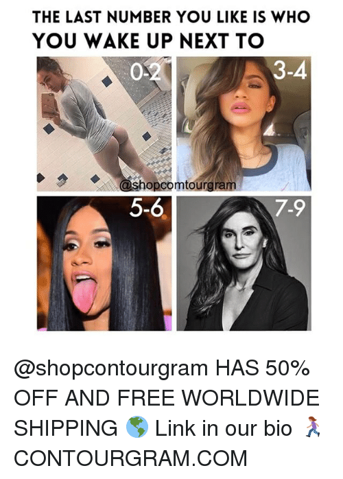 Free, Link, and Girl Memes: THE LAST NUMBER YOU LIKE IS WHO  YOU WAKE UP NEXT TO  0.2  3-4  ashopcomtourgram  5-6  7.9  4 @shopcontourgram HAS 50% OFF AND FREE WORLDWIDE SHIPPING 🌎 Link in our bio 🏃🏽♀️ CONTOURGRAM.COM