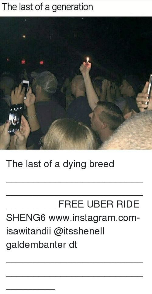 Memes, 🤖, and Frees: The last of a generation The last of a dying breed ___________________________________________________________ FREE UBER RIDE SHENG6 www.instagram.com-isawitandii @itsshenell galdembanter dt ___________________________________________________________