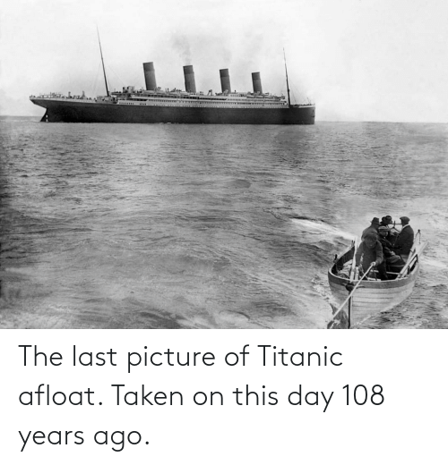 Titanic: The last picture of Titanic afloat. Taken on this day 108 years ago.