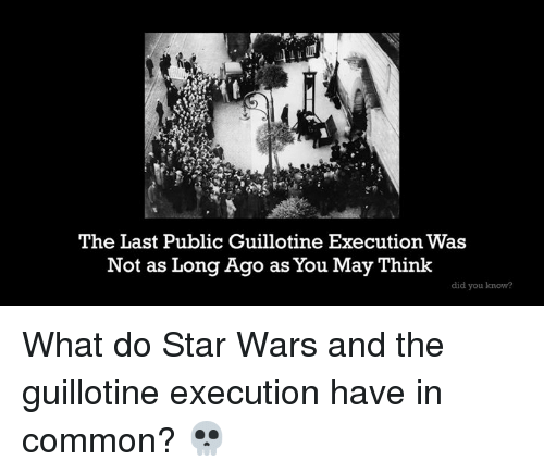 the guillotine: The Last Public Guillotine Execution Was  Not as Long Ago as You May Think  did you know? What do Star Wars and the guillotine execution have in common? 💀
