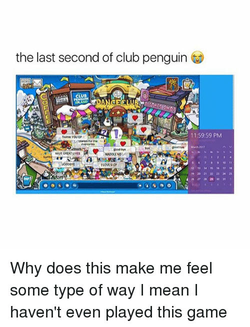 Some Type Of Way: the last second of club penguin  11:59:59 PM  Uwwws for the  good  goodbye  HAVEGREATLIVES  WADOLENO  12 17 18 Why does this make me feel some type of way I mean I haven't even played this game