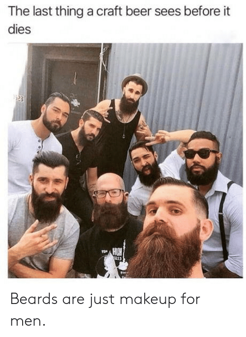 Beards: The last thing a craft beer sees before it  dies  153 Beards are just makeup for men.