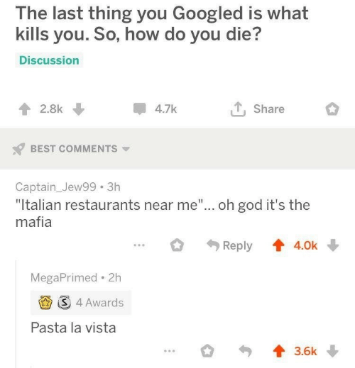 """Restaurants: The last thing you Googled is what  kills you. So, how do you die?  Discussion  4.7k  2.8k  Share  BEST COMMENTS  Captain_Jew99 3h  """"Italian restaurants near me""""... oh god it's the  mafia  Reply  4.0k  MegaPrimed 2h  S 4 Awards  Pasta la vista  3.6k"""
