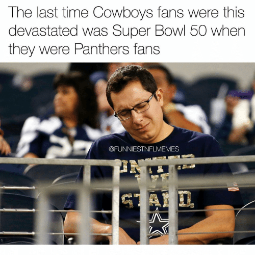 Super Bowl 50: The last time Cowboys fans were this  devastated was Super Bowl 50 when  they were Panthers fans  CFUNNIESTNFLMEMES