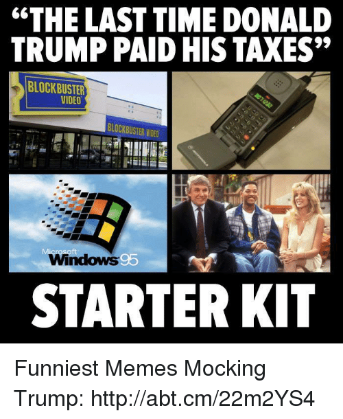 "Blockbuster, Donald Trump, and Meme: ""THE LAST TIME DONALD  TRUMP PAID HIS TAXES""  BLOCKBUSTER  VIDEO  BLOCKBUSTER NDED  Windows 95  STARTER KIT Funniest Memes Mocking Trump: http://abt.cm/22m2YS4"