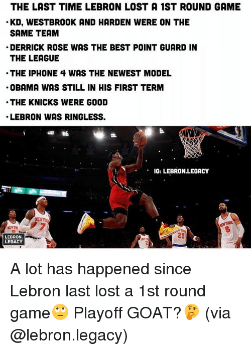 Derrick Rose, Iphone, and New York Knicks: THE LAST TIME LEBRON LOST A 1ST ROUND GAME  KD, WESTBROOK AND HARDEN WERE ON THE  SAME TEAM  DERRICK ROSE WAS THE BEST POINT GUARD IN  THE LEAGUE  THE IPHONE 4 WAS THE NEWEST MODEL  OBAMA WAS STILL IN HIS FIRST TERM  THE KNICKS WERE GOOD  LEBRON WAS RINGLESS.  IG: LEBRON.LEGACY  LEBRON  LEGACY A lot has happened since Lebron last lost a 1st round game🙄 Playoff GOAT?🤔 (via @lebron.legacy)
