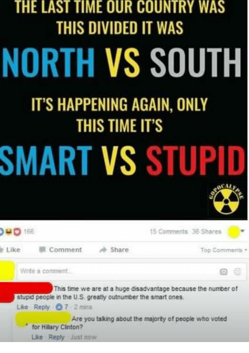 Hillary Clinton, Memes, and Time: THE LAST TIME OUR COUNTRY WAS  THIS DIVIDED IT WAS  NORTH  VS SOUTH  IT'S HAPPENING AGAIN, ONLY  THIS TIME IT'S  SMART VS STUPID  OHO 168  15 Comments 36 Shares  Like Comment  Share  Top Comments  Write a comment.  This time we are at a huge disadvantage because the number of  stupid people in the U.S. greatly outnumber the smart ones,  Like Reply 7 2 mins  Are you talking about the majority of people who voted  for Hillary Clinton?  Luke Reply just now