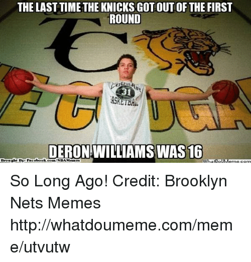 deron williams: THE LAST TIME THE KNICKS GOTOUT OF THE FIRST  ROUND  DERON WILLIAMS WAS 16  Brought BV: Facebook.com/  wha So Long Ago! Credit: Brooklyn Nets Memes  http://whatdoumeme.com/meme/utvutw