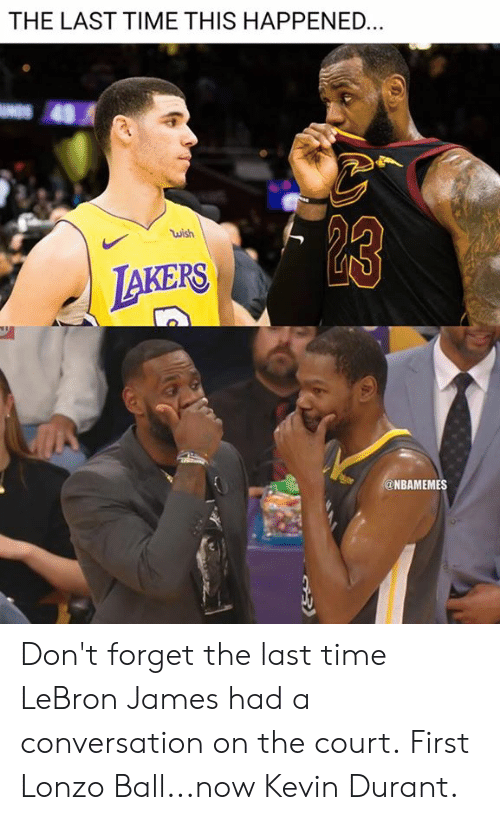 Lonzo Ball: THE LAST TIME THIS HAPPENED  wish  AKERS  @NBAMEMES Don't forget the last time LeBron James had a conversation on the court.  First Lonzo Ball...now Kevin Durant.