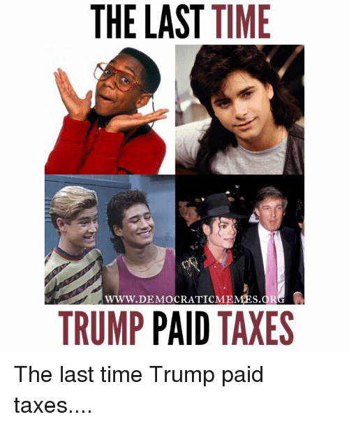 Memes, Taxes, and Time: THE LAST TIME  www DEMOCRAT TCMEMPs.OR  TRUMP  PAID  TAXES The last time Trump paid taxes....