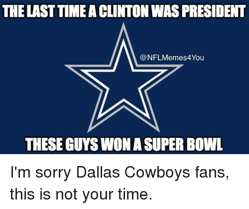 Nfl Meme: THE LAST TIMEACLINTON WAS PRESIDENT  @NFL Meme You  THESE GUYSWON ASUPER BOWL I'm sorry Dallas Cowboys fans, this is not your time.