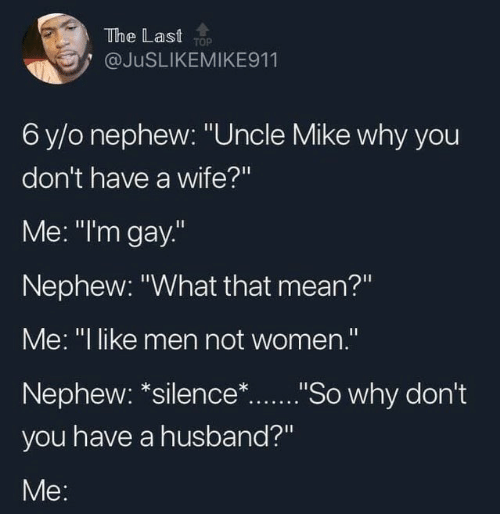 """Im Gay: The Last TOP  @JUSLIKEMIKE911  6 y/o nephew: """"Uncle Mike why you  don't have a wife?""""  Me: """"I'm gay.""""  Nephew: """"What that mean?""""  Me: """"I like men not women."""".  Nephew: *silence*...""""So why don't  you have a husband?""""  Me:"""