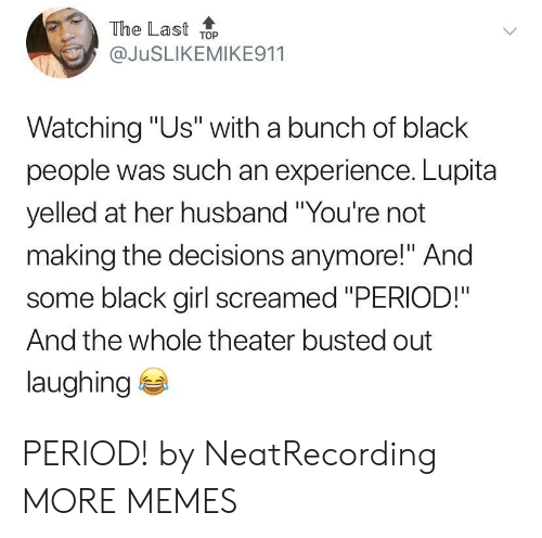 """Black Girl: The Last ToP  @JuSLIKEMIKE911  Watching """"Us"""" with a bunch of black  people was such an experience. Lupita  yelled at her husband """"You're not  making the decisions anymore!"""" And  some black girl screamed """"PERIOD!""""  And the whole theater busted out  laughing PERIOD! by NeatRecording MORE MEMES"""
