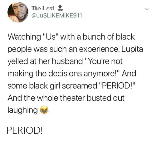 """Black Girl: The Last ToP  @JuSLIKEMIKE911  Watching """"Us"""" with a bunch of black  people was such an experience. Lupita  yelled at her husband """"You're not  making the decisions anymore!"""" And  some black girl screamed """"PERIOD!""""  And the whole theater busted out  laughing PERIOD!"""