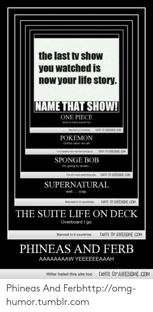 Well Crap: the last tv show  you watched is  now your life story.  NAME THAT SHOW!  ONE PIECE  time to have some tun  TASTE OP AWESOHE.COM  POKEMON  Gotta catch 'em all  De  TASTE OP AWESDME .COM  dthise  SPONGE BOB  I'm going to drown.  TASTE OFAWESOME.COM  The 2 moat addicting site  SUPERNATURAL  well. crap.  TASTE OFAWESOME.COM  Banned in O countries  THE SUITE LIFE ON DECK  Overboard I go.  TASTE OF AWESOME.COM  Banned in 0 countries  PHINEAS AND FERB  AAAAAAAAW YEEEEEEAAAH  TASTE OF AWESOME.COM  Hitler hated this site too Phineas And Ferbhttp://omg-humor.tumblr.com