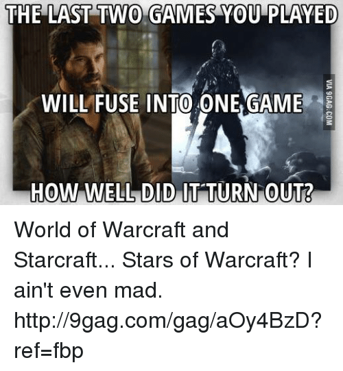 starcrafts: THE LAST TWO GAMES YOU PLAYED  WILLFUSE INTO ONE GAME  HOW WELL DID IT TURN OUT? World of Warcraft and Starcraft... Stars of Warcraft? I ain't even mad. http://9gag.com/gag/aOy4BzD?ref=fbp