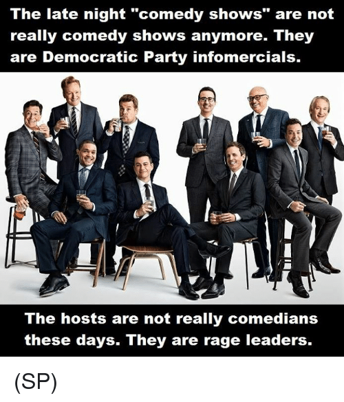 "comedians: The late night ""comedy shows"" are not  really comedy shows anymore. They  are Democratic Party infomercials.  The hosts are not really comedians  these days. They are rage leaders. (SP)"